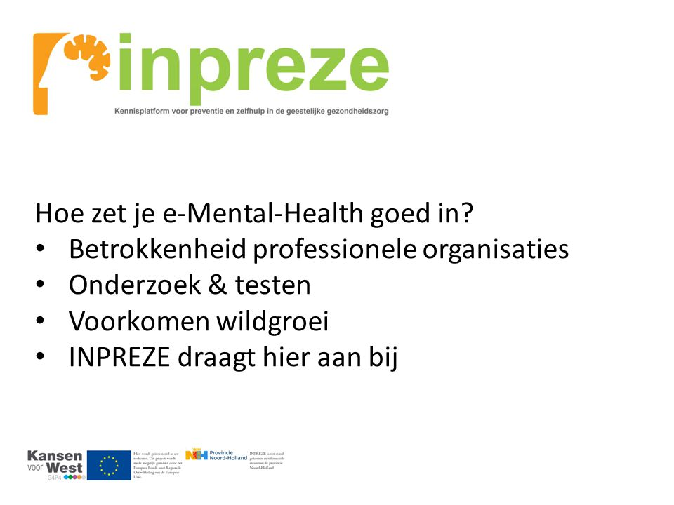 INPREZE = Internet Preventie en Zelfhulp Ontwikkelen apps Onderzoek (RCT) effectiviteit Testen in de praktijk Kennisuitwisseling & samenwerking (= effectievere zorg met lagere kosten) Samenwerking; dr.