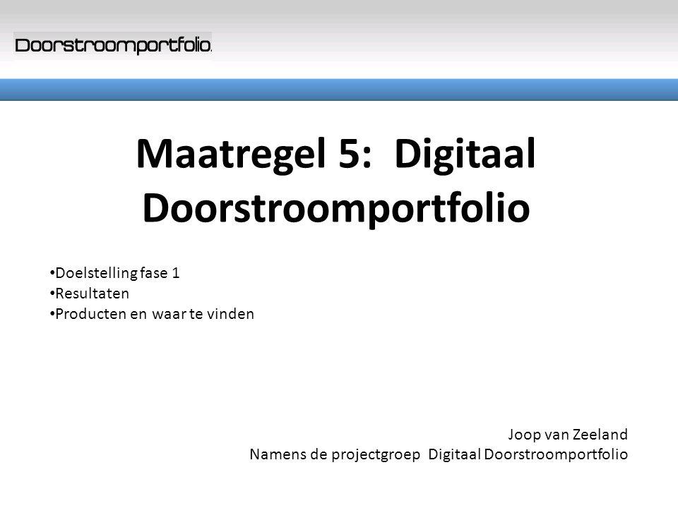 Maatregel 5: Digitaal Doorstroomportfolio Doelstelling fase 1 Resultaten Producten en waar te vinden Joop van Zeeland Namens de projectgroep Digitaal