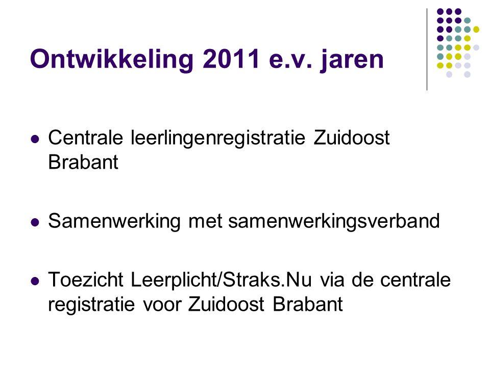 Ontwikkeling 2011 e.v. jaren Centrale leerlingenregistratie Zuidoost Brabant Samenwerking met samenwerkingsverband Toezicht Leerplicht/Straks.Nu via d