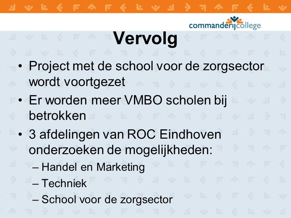 Vervolg Project met de school voor de zorgsector wordt voortgezet Er worden meer VMBO scholen bij betrokken 3 afdelingen van ROC Eindhoven onderzoeken de mogelijkheden: –Handel en Marketing –Techniek –School voor de zorgsector