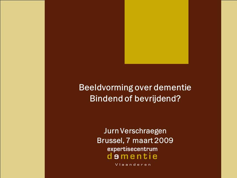 Beeldvorming over dementie Bindend of bevrijdend? Jurn Verschraegen Brussel, 7 maart 2009