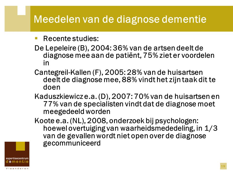 19 Meedelen van de diagnose dementie  Recente studies: De Lepeleire (B), 2004: 36% van de artsen deelt de diagnose mee aan de patiënt, 75% ziet er vo