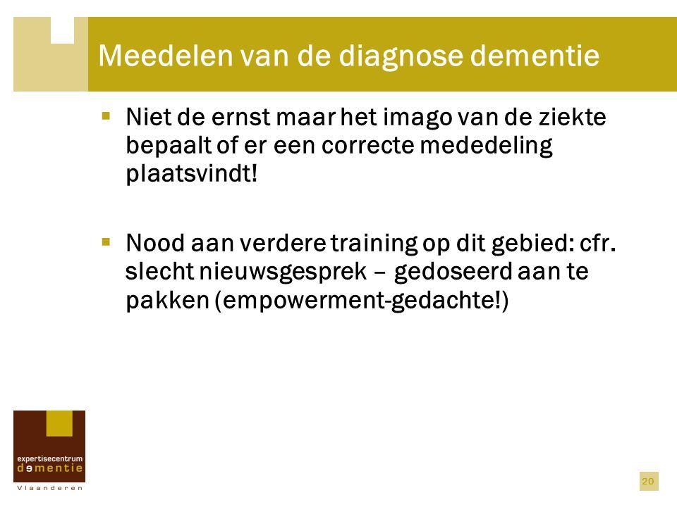 20 Meedelen van de diagnose dementie  Niet de ernst maar het imago van de ziekte bepaalt of er een correcte mededeling plaatsvindt!  Nood aan verder