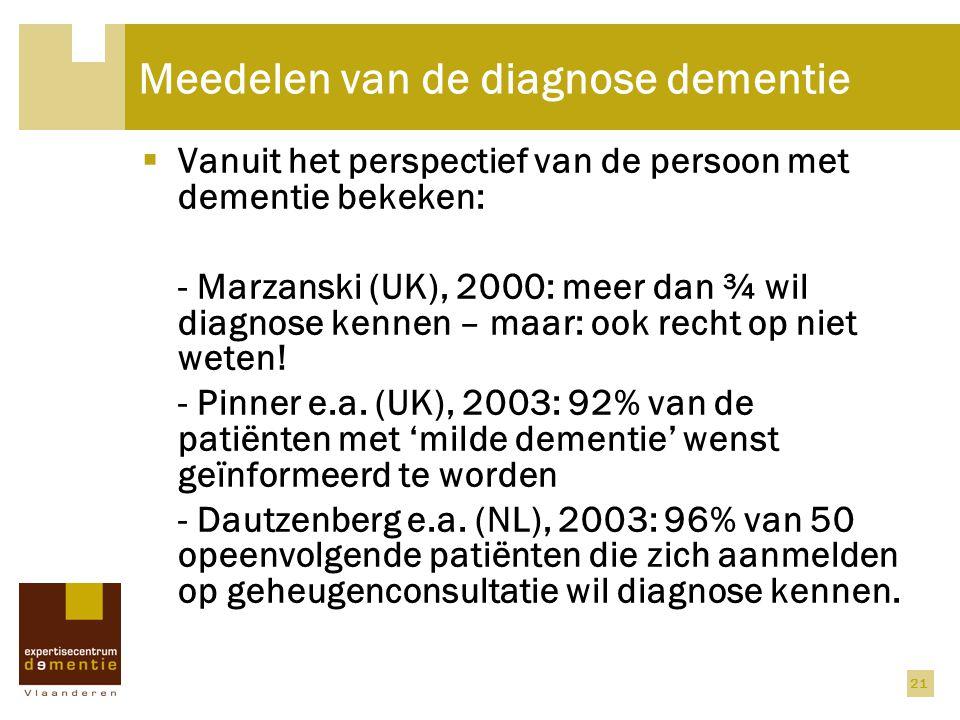 21 Meedelen van de diagnose dementie  Vanuit het perspectief van de persoon met dementie bekeken: - Marzanski (UK), 2000: meer dan ¾ wil diagnose ken