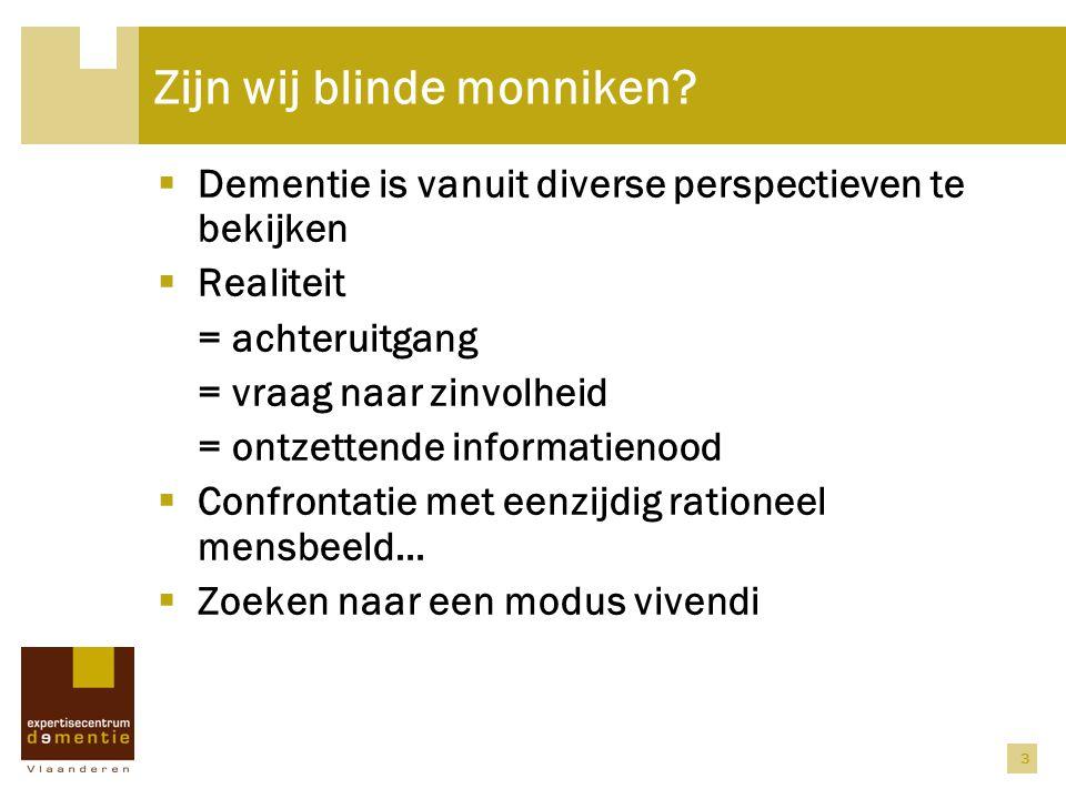 3 Zijn wij blinde monniken?  Dementie is vanuit diverse perspectieven te bekijken  Realiteit = achteruitgang = vraag naar zinvolheid = ontzettende i