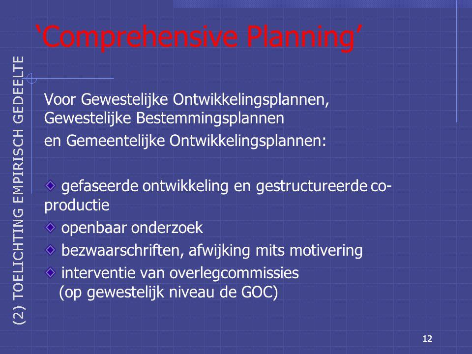 12 'Comprehensive Planning' Voor Gewestelijke Ontwikkelingsplannen, Gewestelijke Bestemmingsplannen en Gemeentelijke Ontwikkelingsplannen: gefaseerde ontwikkeling en gestructureerde co- productie openbaar onderzoek bezwaarschriften, afwijking mits motivering interventie van overlegcommissies (op gewestelijk niveau de GOC) (2) TOELICHTING EMPIRISCH GEDEELTE