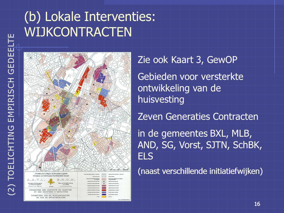 16 (b) Lokale Interventies: WIJKCONTRACTEN Zie ook Kaart 3, GewOP Gebieden voor versterkte ontwikkeling van de huisvesting Zeven Generaties Contracten in de gemeentes BXL, MLB, AND, SG, Vorst, SJTN, SchBK, ELS (naast verschillende initiatiefwijken) (2) TOELICHTING EMPIRISCH GEDEELTE