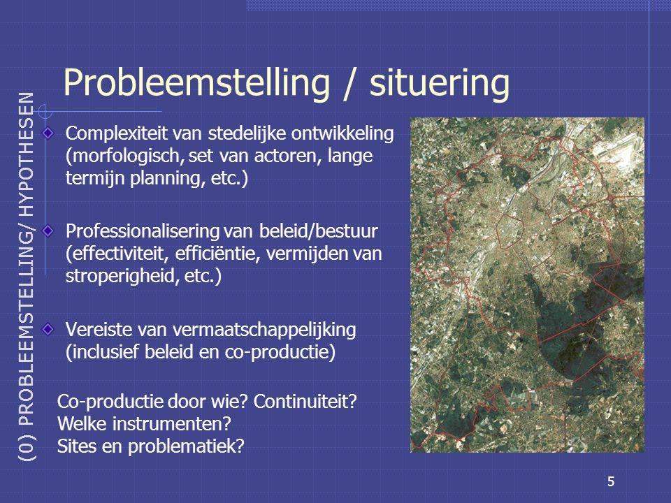 5 Probleemstelling / situering (0) PROBLEEMSTELLING/ HYPOTHESEN Complexiteit van stedelijke ontwikkeling (morfologisch, set van actoren, lange termijn planning, etc.) Professionalisering van beleid/bestuur (effectiviteit, efficiëntie, vermijden van stroperigheid, etc.) Vereiste van vermaatschappelijking (inclusief beleid en co-productie) Co-productie door wie.