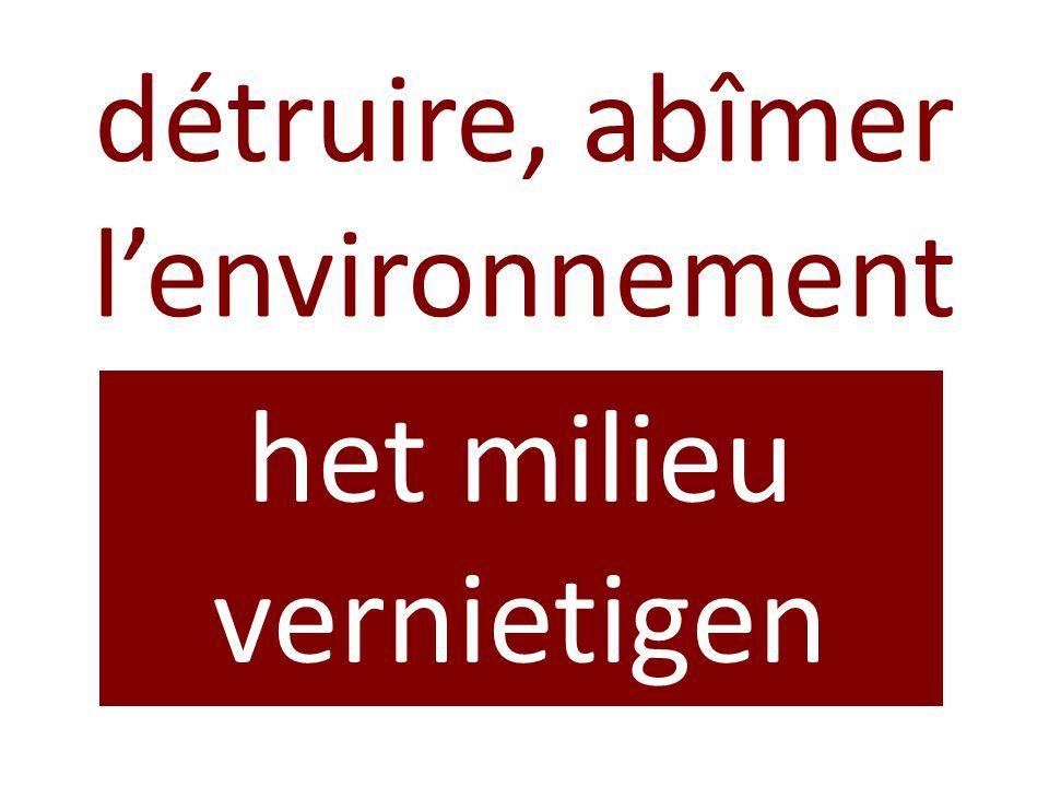 détruire, abîmer l'environnement het milieu vernietigen