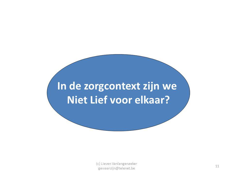 (c) Lieven Vanlangenaeker gewaarzijn@telenet.be 11 In de zorgcontext zijn we Niet Lief voor elkaar?