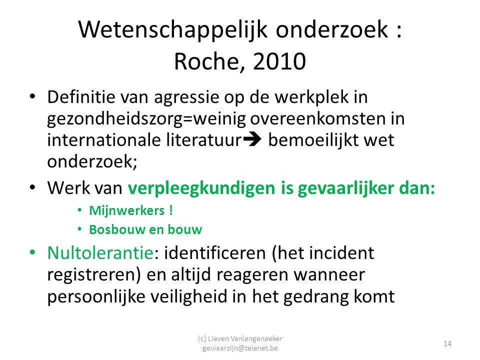 (c) Lieven Vanlangenaeker gewaarzijn@telenet.be 14 Wetenschappelijk onderzoek : Roche, 2010 Definitie van agressie op de werkplek in gezondheidszorg=weinig overeenkomsten in internationale literatuur  bemoeilijkt wet onderzoek; Werk van verpleegkundigen is gevaarlijker dan: Mijnwerkers .