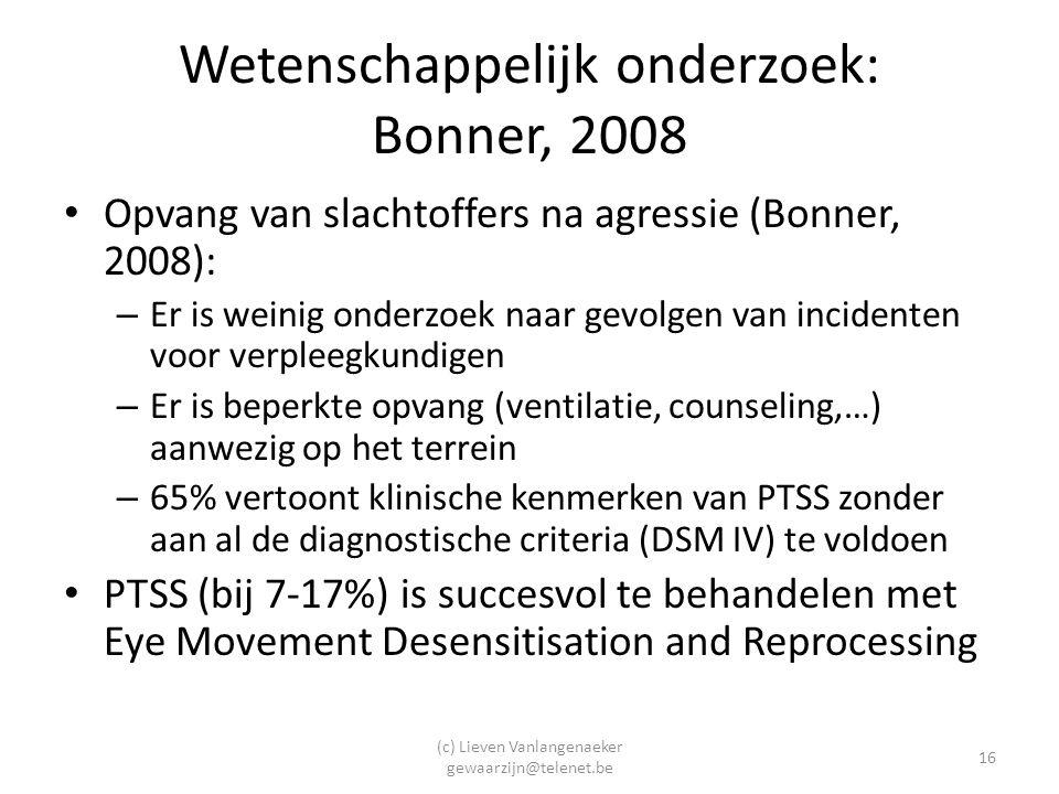 (c) Lieven Vanlangenaeker gewaarzijn@telenet.be 16 Wetenschappelijk onderzoek: Bonner, 2008 Opvang van slachtoffers na agressie (Bonner, 2008): – Er is weinig onderzoek naar gevolgen van incidenten voor verpleegkundigen – Er is beperkte opvang (ventilatie, counseling,…) aanwezig op het terrein – 65% vertoont klinische kenmerken van PTSS zonder aan al de diagnostische criteria (DSM IV) te voldoen PTSS (bij 7-17%) is succesvol te behandelen met Eye Movement Desensitisation and Reprocessing