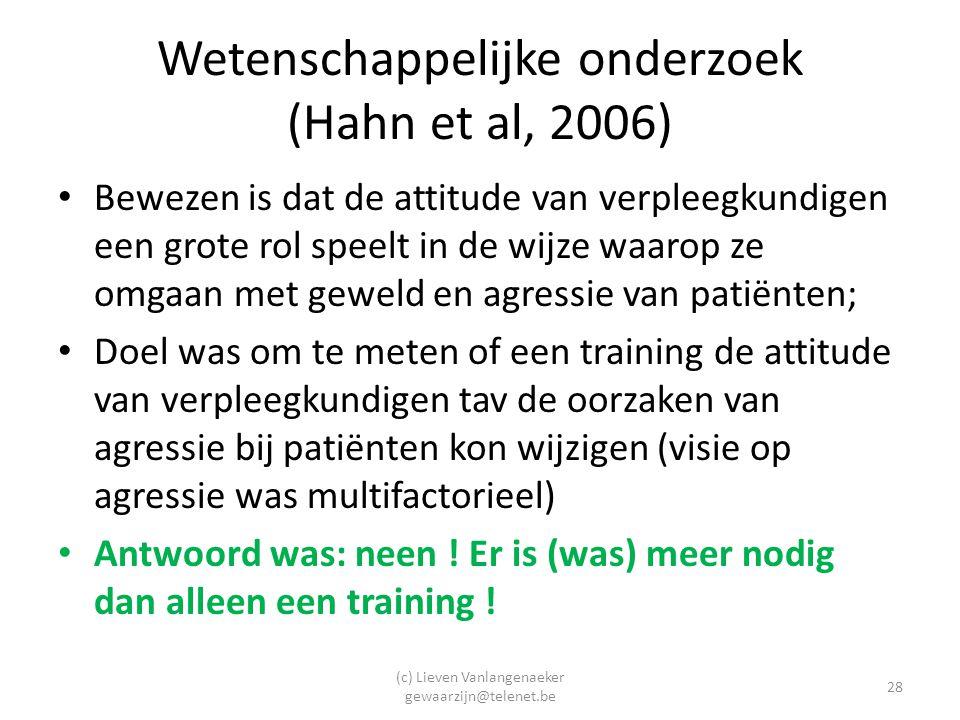 (c) Lieven Vanlangenaeker gewaarzijn@telenet.be 28 Wetenschappelijke onderzoek (Hahn et al, 2006) Bewezen is dat de attitude van verpleegkundigen een grote rol speelt in de wijze waarop ze omgaan met geweld en agressie van patiënten; Doel was om te meten of een training de attitude van verpleegkundigen tav de oorzaken van agressie bij patiënten kon wijzigen (visie op agressie was multifactorieel) Antwoord was: neen .