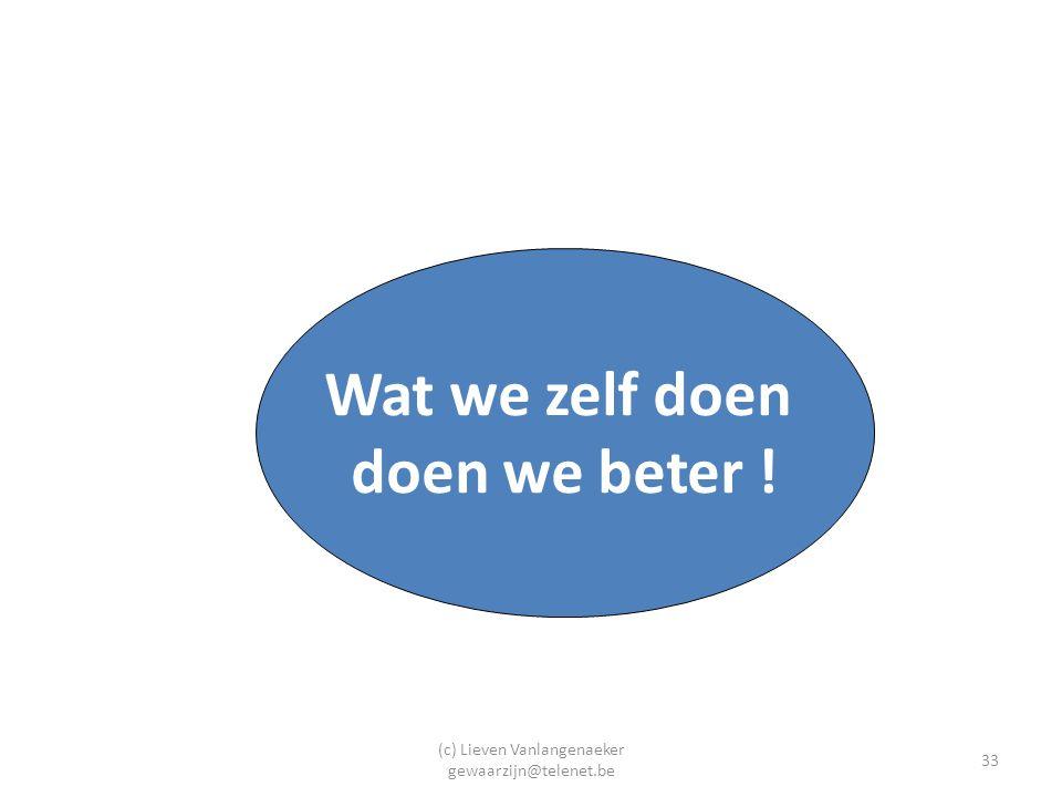 (c) Lieven Vanlangenaeker gewaarzijn@telenet.be 33 Wat we zelf doen doen we beter !