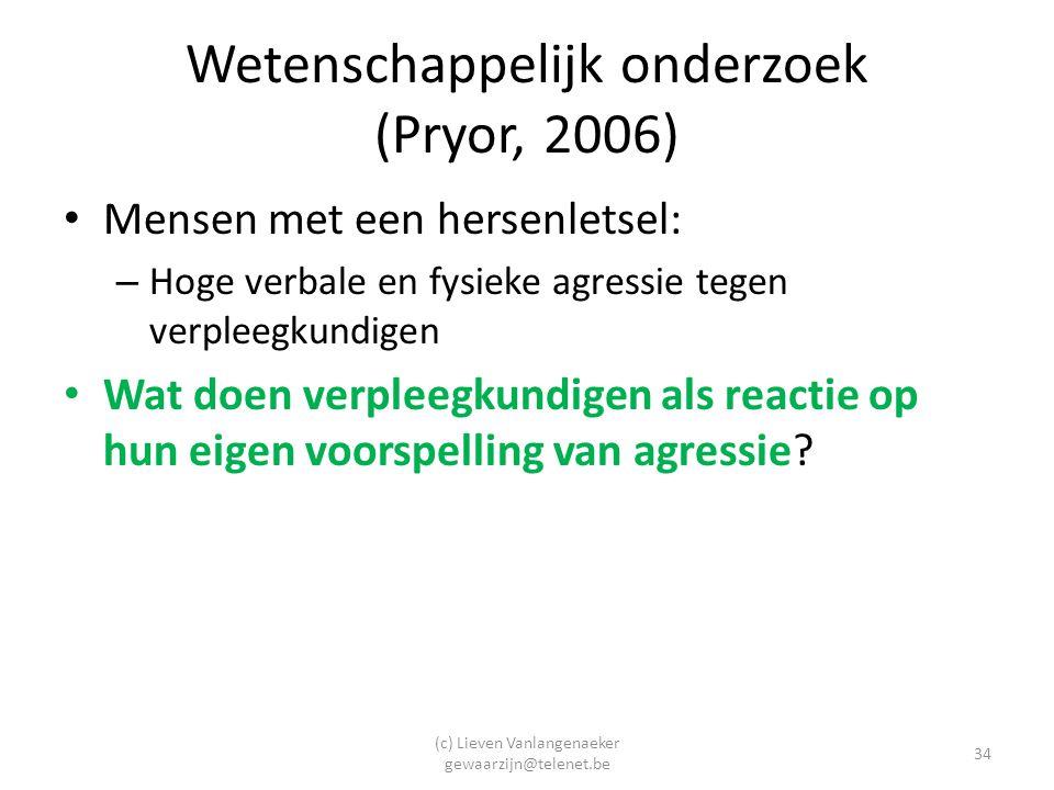 (c) Lieven Vanlangenaeker gewaarzijn@telenet.be 34 Wetenschappelijk onderzoek (Pryor, 2006) Mensen met een hersenletsel: – Hoge verbale en fysieke agressie tegen verpleegkundigen Wat doen verpleegkundigen als reactie op hun eigen voorspelling van agressie?