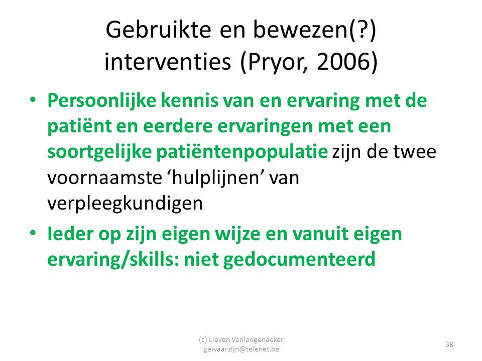 (c) Lieven Vanlangenaeker gewaarzijn@telenet.be 38 Gebruikte en bewezen(?) interventies (Pryor, 2006) Persoonlijke kennis van en ervaring met de patiënt en eerdere ervaringen met een soortgelijke patiëntenpopulatie zijn de twee voornaamste 'hulplijnen' van verpleegkundigen Ieder op zijn eigen wijze en vanuit eigen ervaring/skills: niet gedocumenteerd
