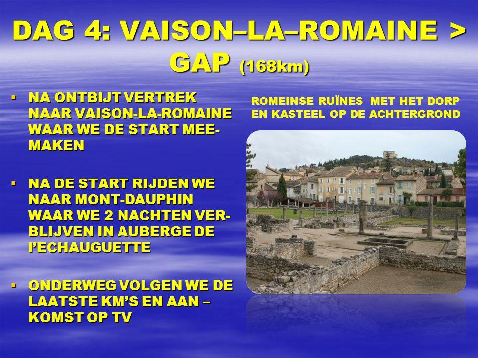 DAG 4: VAISON–LA–ROMAINE > GAP (168km)  NA ONTBIJT VERTREK NAAR VAISON-LA-ROMAINE WAAR WE DE START MEE- MAKEN  NA DE START RIJDEN WE NAAR MONT-DAUPHIN WAAR WE 2 NACHTEN VER- BLIJVEN IN AUBERGE DE l'ECHAUGUETTE  ONDERWEG VOLGEN WE DE LAATSTE KM'S EN AAN – KOMST OP TV ROMEINSE RUÏNES MET HET DORP EN KASTEEL OP DE ACHTERGROND