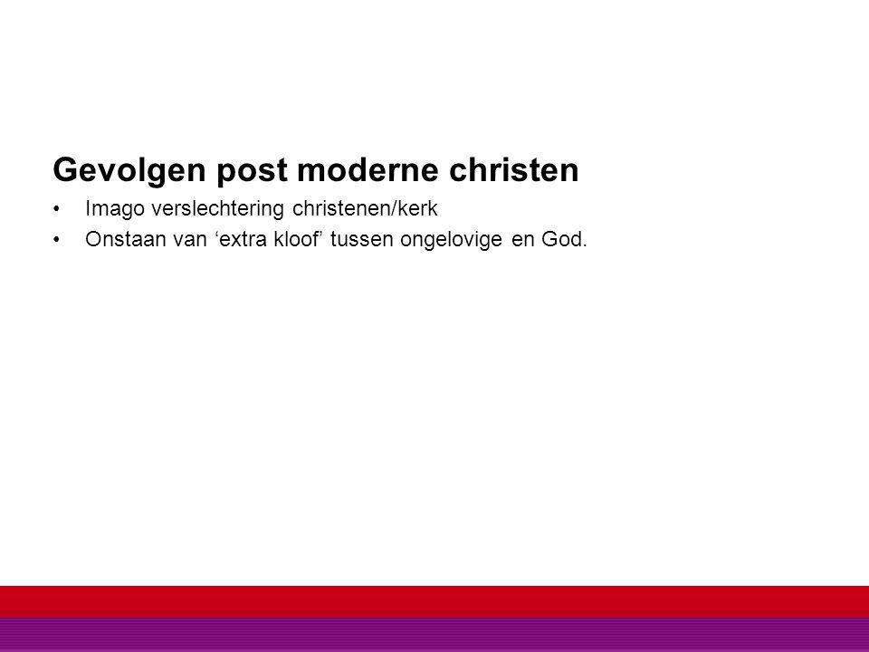 Gevolgen post moderne christen Imago verslechtering christenen/kerk Onstaan van 'extra kloof' tussen ongelovige en God.