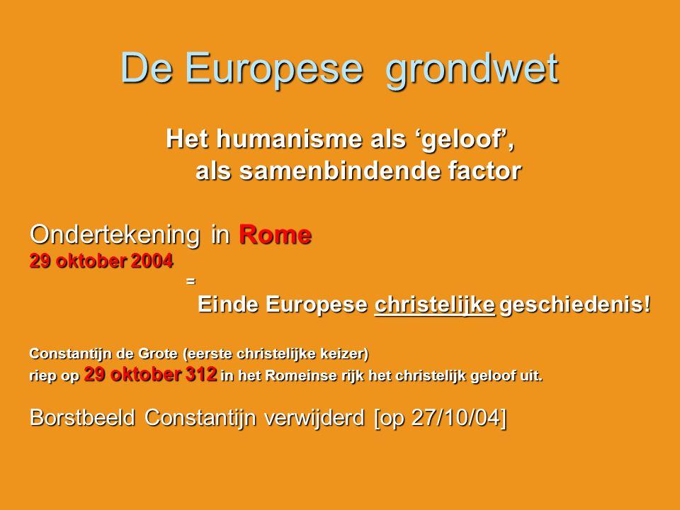 De Europese grondwet Het humanisme als 'geloof', als samenbindende factor als samenbindende factor Ondertekening in Rome 29 oktober 2004 = Einde Europ
