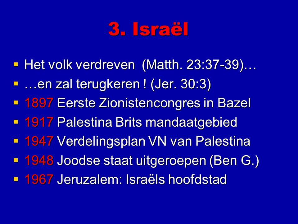 3. Israël  Het volk verdreven (Matth. 23:37-39)…  …en zal terugkeren ! (Jer. 30:3)  1897 Eerste Zionistencongres in Bazel  1917 Palestina Brits ma