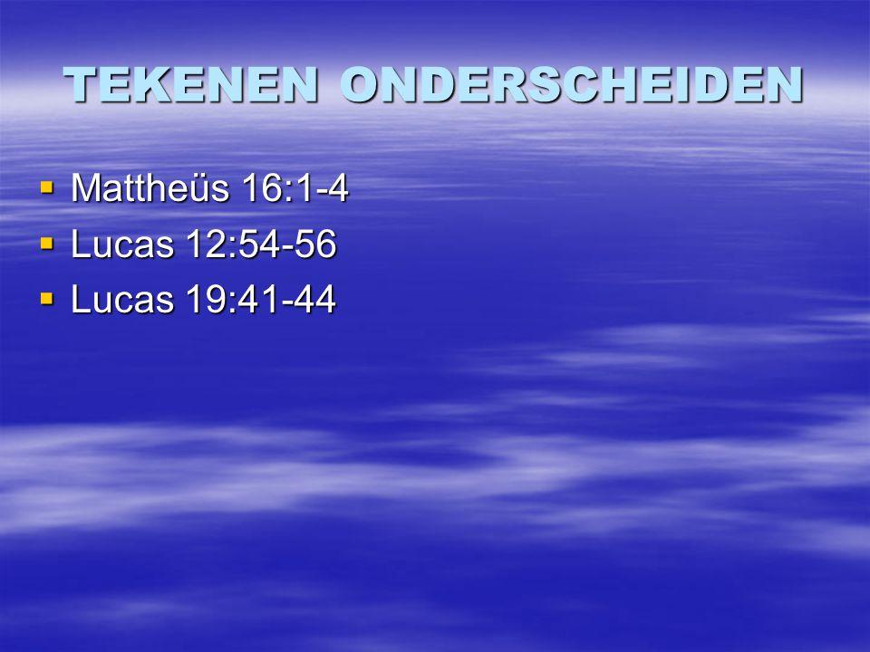 TEKENEN ONDERSCHEIDEN  Mattheüs 16:1-4  Lucas 12:54-56  Lucas 19:41-44