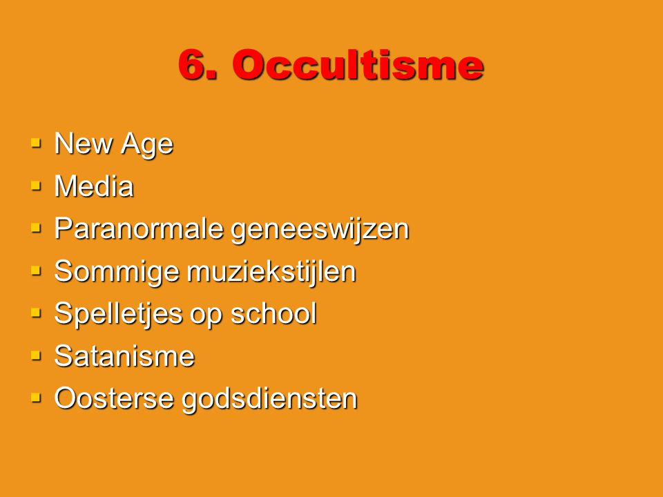 6. Occultisme  New Age  Media  Paranormale geneeswijzen  Sommige muziekstijlen  Spelletjes op school  Satanisme  Oosterse godsdiensten