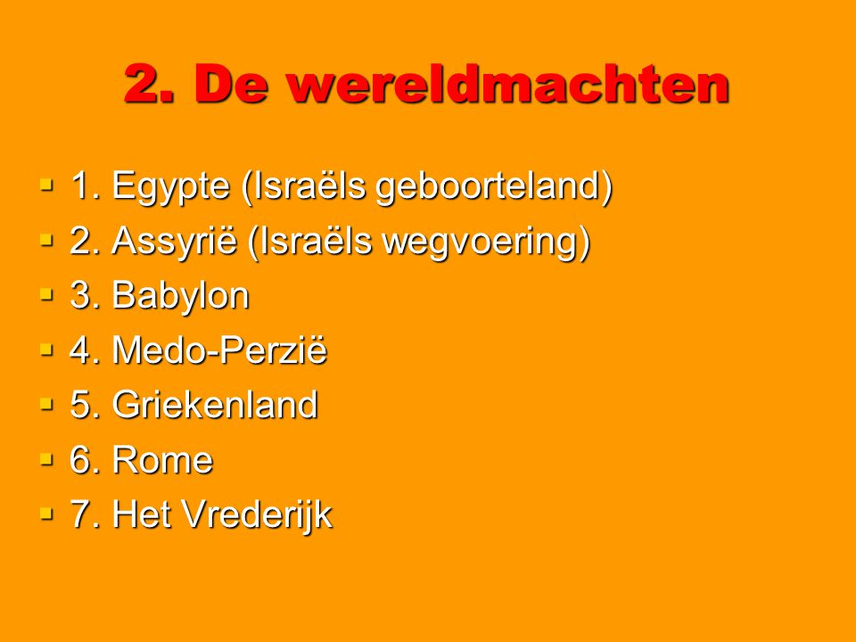 2. De wereldmachten  1. Egypte (Israëls geboorteland)  2. Assyrië (Israëls wegvoering)  3. Babylon  4. Medo-Perzië  5. Griekenland  6. Rome  7.
