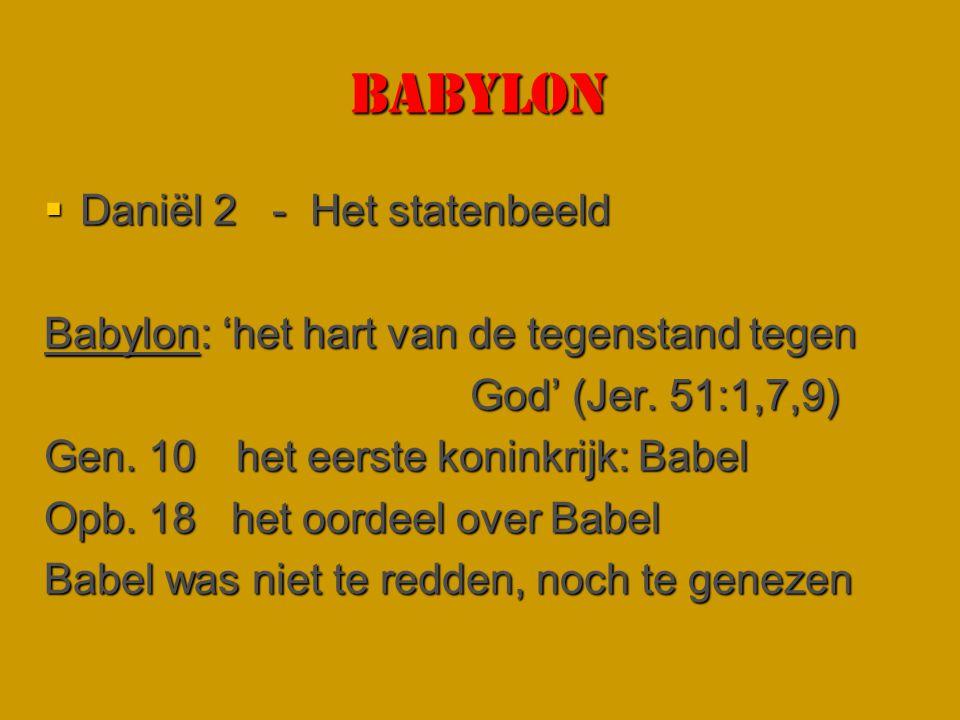 Babylon  Daniël 2 - Het statenbeeld Babylon: 'het hart van de tegenstand tegen God' (Jer. 51:1,7,9) God' (Jer. 51:1,7,9) Gen. 10 het eerste koninkrij