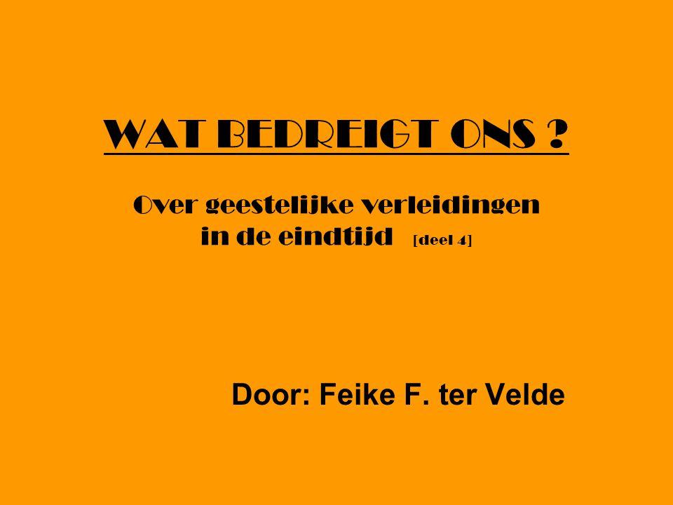 WAT BEDREIGT ONS Over geestelijke verleidingen in de eindtijd [deel 4] Door: Feike F. ter Velde