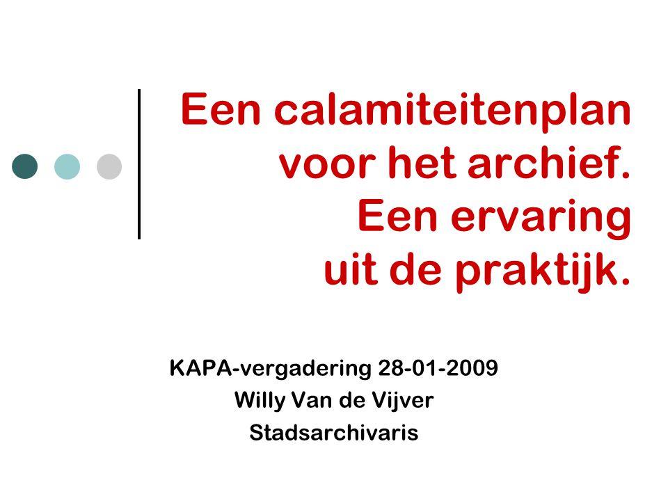 Een calamiteitenplan voor het archief. Een ervaring uit de praktijk. KAPA-vergadering 28-01-2009 Willy Van de Vijver Stadsarchivaris