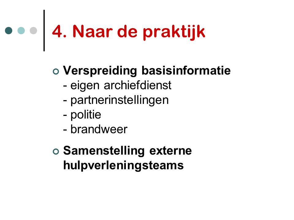 4. Naar de praktijk Verspreiding basisinformatie - eigen archiefdienst - partnerinstellingen - politie - brandweer Samenstelling externe hulpverlening