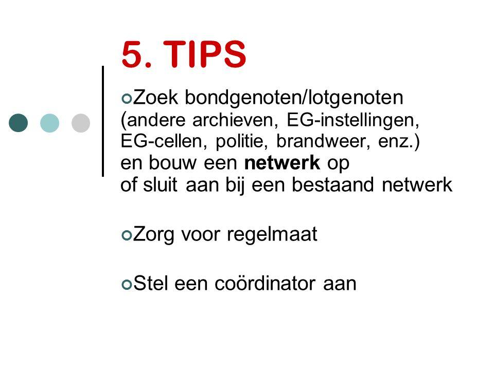 5. TIPS Zoek bondgenoten/lotgenoten ( andere archieven, EG-instellingen, EG-cellen, politie, brandweer, enz.) en bouw een netwerk op of sluit aan bij
