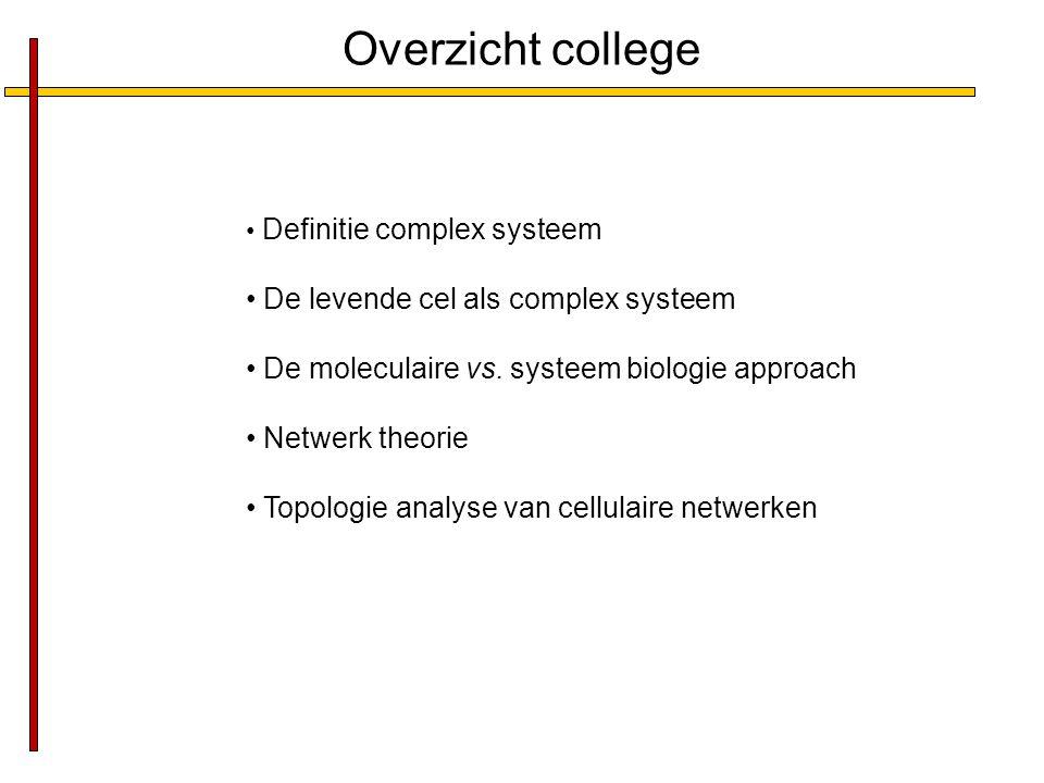 Overzicht college Definitie complex systeem De levende cel als complex systeem De moleculaire vs. systeem biologie approach Netwerk theorie Topologie