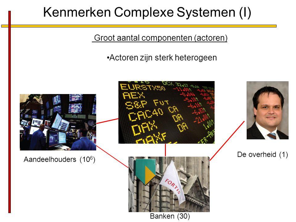 Kenmerken Complexe Systemen (I) Groot aantal componenten (actoren) Actoren zijn sterk heterogeen Aandeelhouders (10 6 ) De overheid (1) Banken (30)