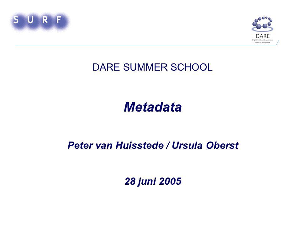 DARE SUMMER SCHOOL Metadata Peter van Huisstede / Ursula Oberst 28 juni 2005