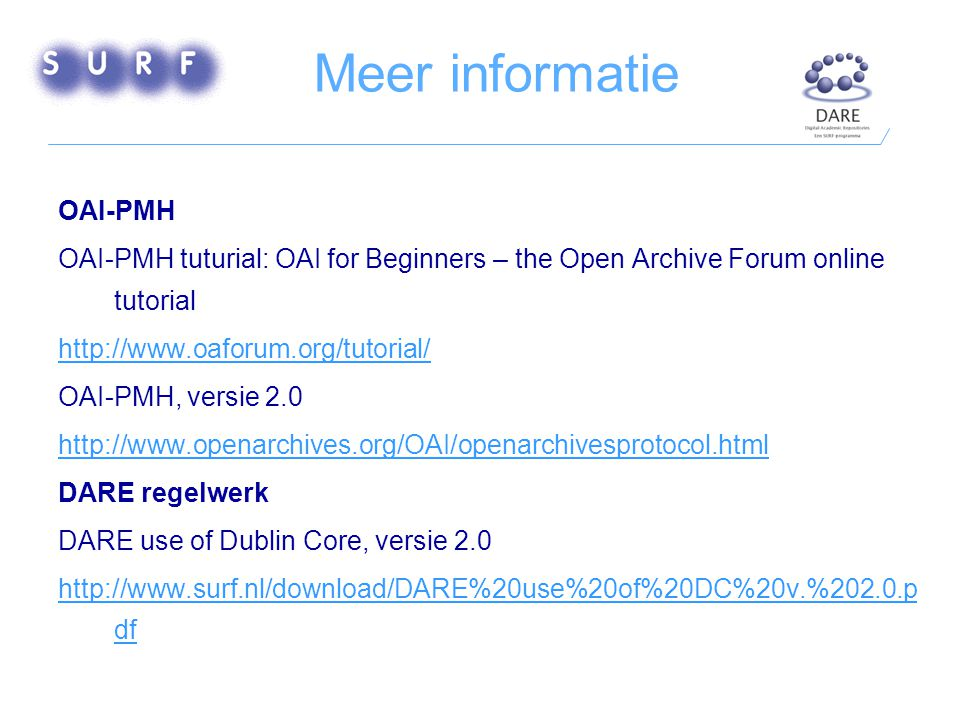 Meer informatie OAI-PMH OAI-PMH tuturial: OAI for Beginners – the Open Archive Forum online tutorial http://www.oaforum.org/tutorial/ OAI-PMH, versie 2.0 http://www.openarchives.org/OAI/openarchivesprotocol.html DARE regelwerk DARE use of Dublin Core, versie 2.0 http://www.surf.nl/download/DARE%20use%20of%20DC%20v.%202.0.p df