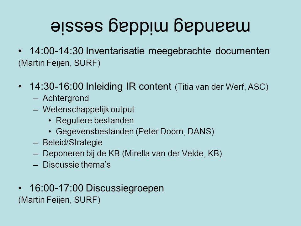 maandag middag sessie 14:00-14:30 Inventarisatie meegebrachte documenten (Martin Feijen, SURF) 14:30-16:00 Inleiding IR content (Titia van der Werf, ASC) –Achtergrond –Wetenschappelijk output Reguliere bestanden Gegevensbestanden (Peter Doorn, DANS) –Beleid/Strategie –Deponeren bij de KB (Mirella van der Velde, KB) –Discussie thema's 16:00-17:00 Discussiegroepen (Martin Feijen, SURF)