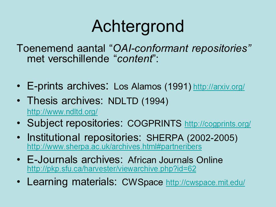 Achtergrond Toenemend aantal OAI-conformant repositories met verschillende content : E-prints archives : Los Alamos (1991) http://arxiv.org/http://arxiv.org/ Thesis archives: NDLTD (1994) http://www.ndltd.org/ Subject repositories: COGPRINTS http://cogprints.org/ http://cogprints.org/ Institutional repositories: SHERPA (2002-2005) http://www.sherpa.ac.uk/archives.html#partneribers http://www.sherpa.ac.uk/archives.html#partneribers E-Journals archives: African Journals Online http://pkp.sfu.ca/harvester/viewarchive.php id=62 http://pkp.sfu.ca/harvester/viewarchive.php id=62 Learning materials: CWSpace http://cwspace.mit.edu/ http://cwspace.mit.edu/