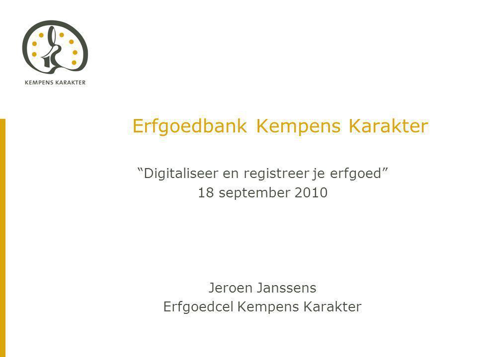 Erfgoedbank Kempens Karakter Digitaliseer en registreer je erfgoed 18 september 2010 Jeroen Janssens Erfgoedcel Kempens Karakter