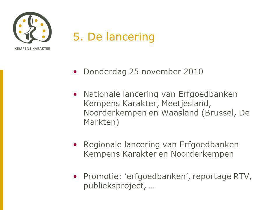 5. De lancering Donderdag 25 november 2010 Nationale lancering van Erfgoedbanken Kempens Karakter, Meetjesland, Noorderkempen en Waasland (Brussel, De