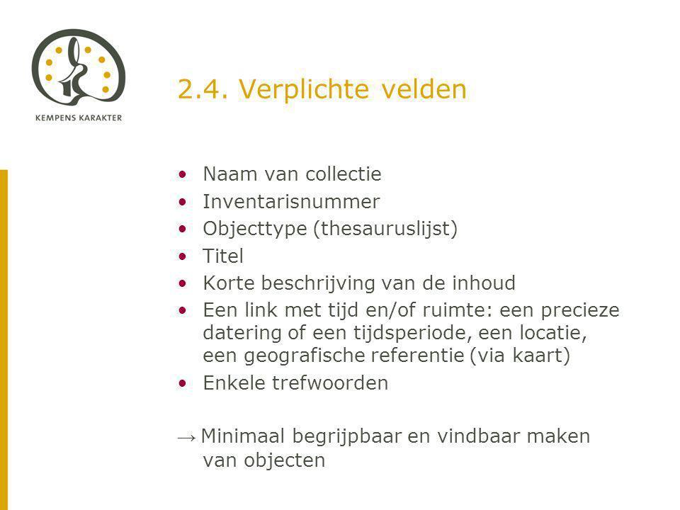 2.4. Verplichte velden Naam van collectie Inventarisnummer Objecttype (thesauruslijst) Titel Korte beschrijving van de inhoud Een link met tijd en/of