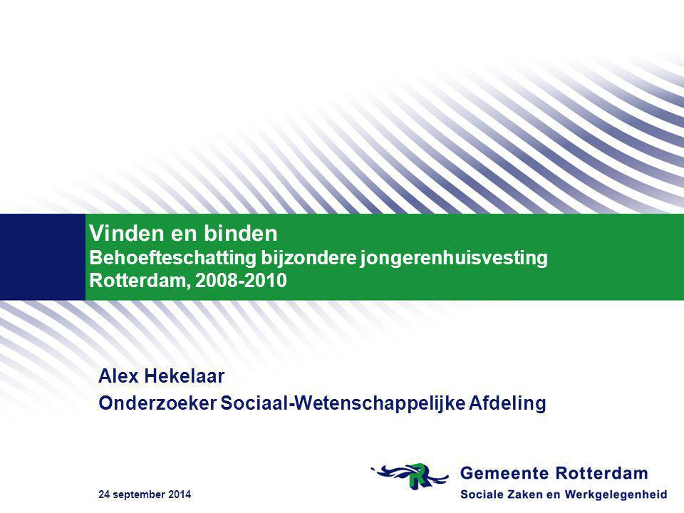 24 september 2014 Vinden en binden Behoefteschatting bijzondere jongerenhuisvesting Rotterdam, 2008-2010 Alex Hekelaar Onderzoeker Sociaal-Wetenschappelijke Afdeling