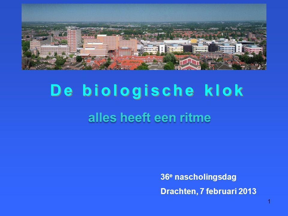 1 De biologische klok 36 e nascholingsdag Drachten, 7 februari 2013 alles heeft een ritme