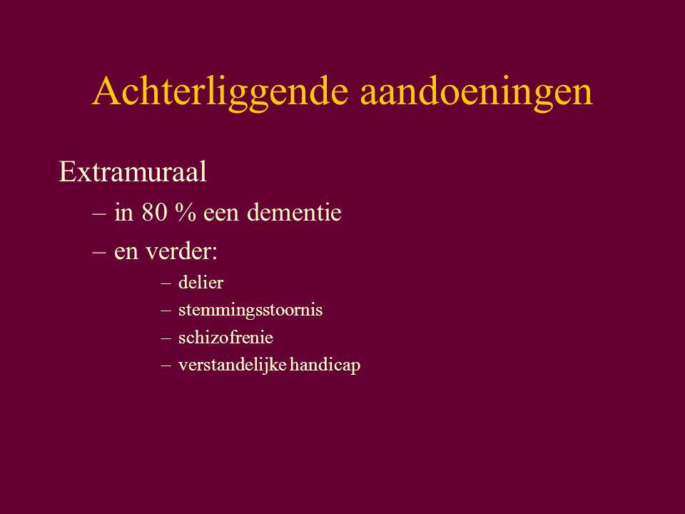 Achterliggende aandoeningen Extramuraal –in 80 % een dementie –en verder: –delier –stemmingsstoornis –schizofrenie –verstandelijke handicap