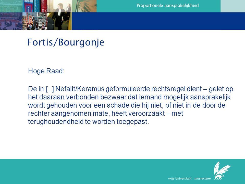 Proportionele aansprakelijkheid Fortis/Bourgonje Hoge Raad: De in [..] Nefalit/Keramus geformuleerde rechtsregel dient – gelet op het daaraan verbonden bezwaar dat iemand mogelijk aansprakelijk wordt gehouden voor een schade die hij niet, of niet in de door de rechter aangenomen mate, heeft veroorzaakt – met terughoudendheid te worden toegepast.