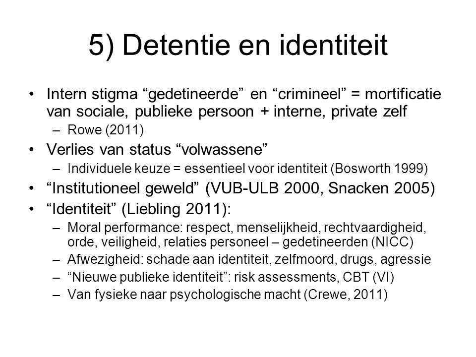 5) Detentie en identiteit Intern stigma gedetineerde en crimineel = mortificatie van sociale, publieke persoon + interne, private zelf –Rowe (2011) Verlies van status volwassene –Individuele keuze = essentieel voor identiteit (Bosworth 1999) Institutioneel geweld (VUB-ULB 2000, Snacken 2005) Identiteit (Liebling 2011): –Moral performance: respect, menselijkheid, rechtvaardigheid, orde, veiligheid, relaties personeel – gedetineerden (NICC) –Afwezigheid: schade aan identiteit, zelfmoord, drugs, agressie – Nieuwe publieke identiteit : risk assessments, CBT (VI) –Van fysieke naar psychologische macht (Crewe, 2011)