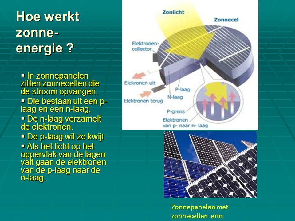 Hoe werkt zonne- energie ?  In zonnepanelen zitten zonnecellen die de stroom opvangen.  Die bestaan uit een p- laag en een n-laag.  De n-laag verza