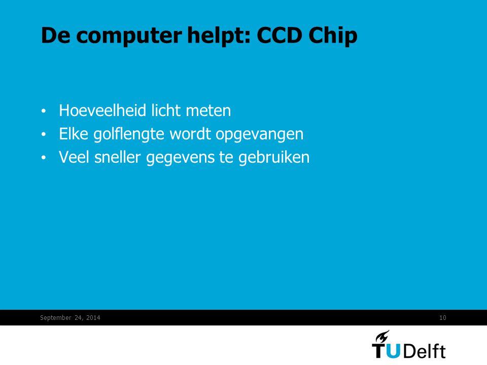 September 24, 201410 De computer helpt: CCD Chip Hoeveelheid licht meten Elke golflengte wordt opgevangen Veel sneller gegevens te gebruiken