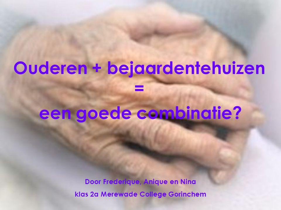 Ouderen + bejaardentehuizen = een goede combinatie? Door Frederique, Anique en Nina klas 2a Merewade College Gorinchem