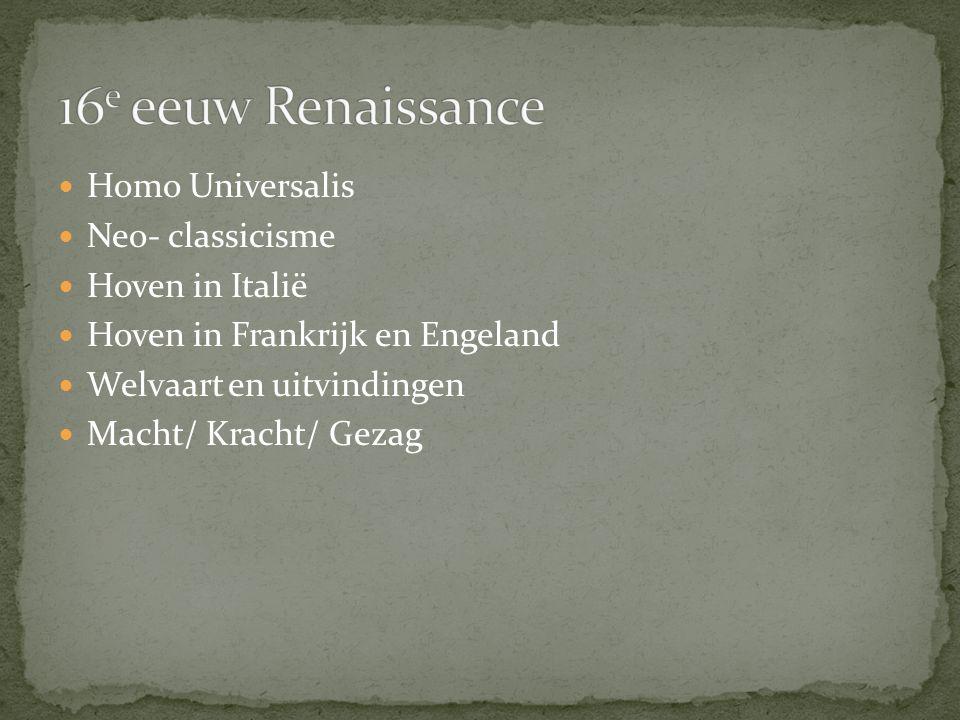 Homo Universalis Neo- classicisme Hoven in Italië Hoven in Frankrijk en Engeland Welvaart en uitvindingen Macht/ Kracht/ Gezag